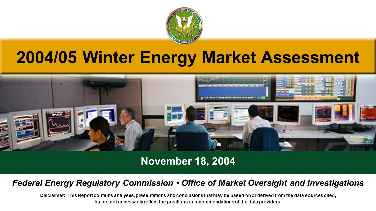 2004/05 Winter Energy Market Assessment November 18, 2004 Federal Energy Regulatory Commission Office of Market Oversight and Investigations Disclaimer: This Report contains analyses, presentations and conclusions that may be based on or derived from the data sources cited, but do not necessarily reflect the positions or recommendations of the data providers.