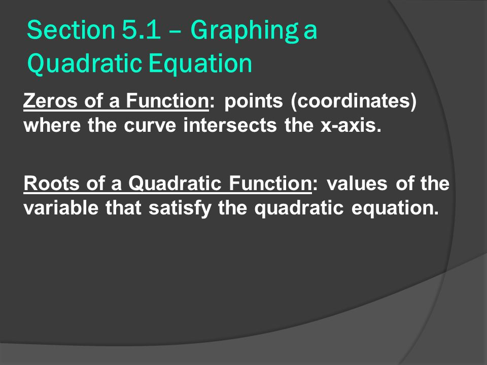 Section 5.1 – Graphing a Quadratic Equation Zeros of a Function: points (coordinates) where the curve intersects the x-axis.