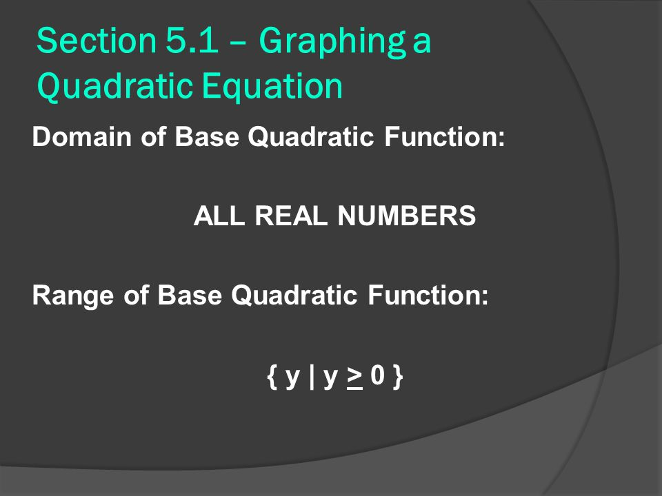 Section 5.1 – Graphing a Quadratic Equation Domain of Base Quadratic Function: ALL REAL NUMBERS Range of Base Quadratic Function: { y | y > 0 }