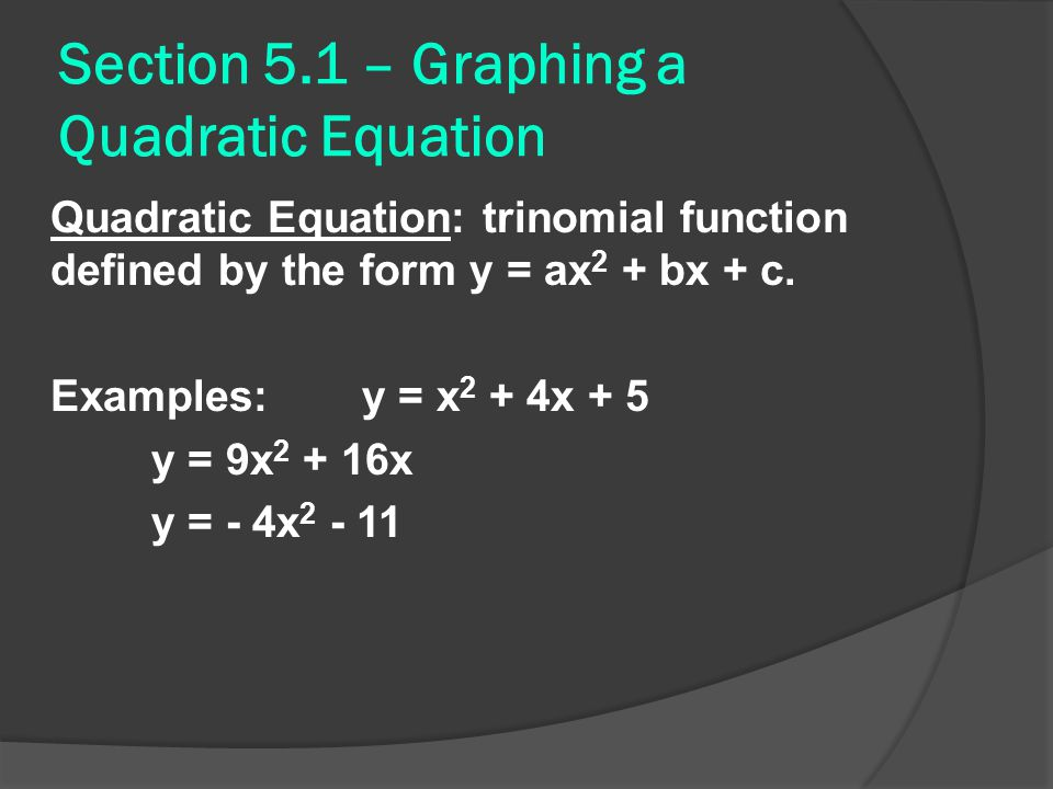 Section 5.1 – Graphing a Quadratic Equation Quadratic Equation: trinomial function defined by the form y = ax 2 + bx + c. Examples: y = x 2 + 4x + 5 y