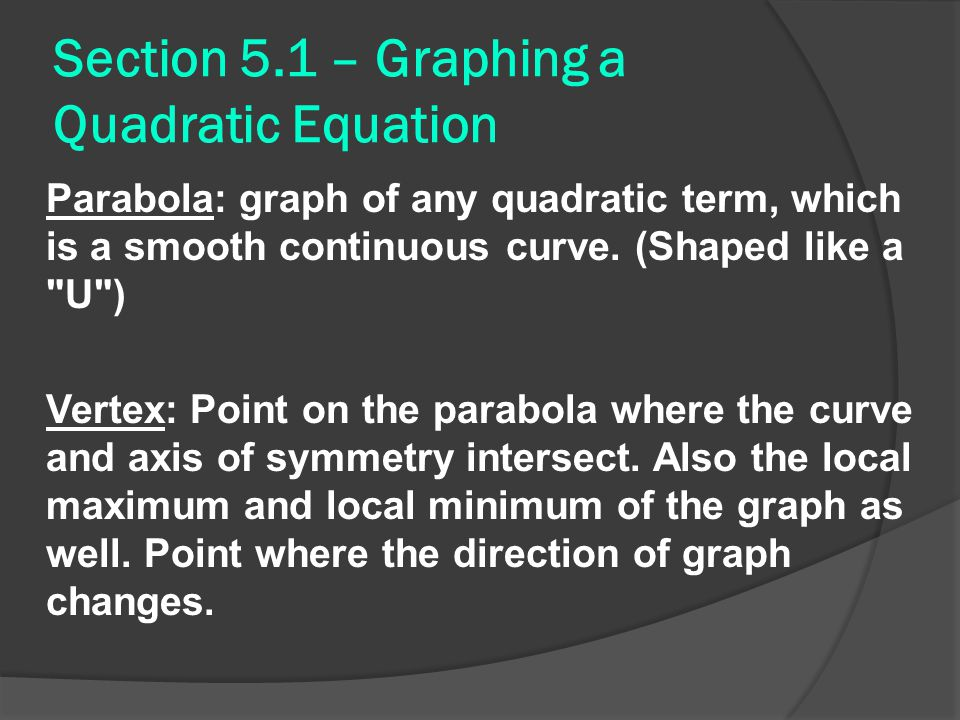 Section 5.1 – Graphing a Quadratic Equation Parabola: graph of any quadratic term, which is a smooth continuous curve.