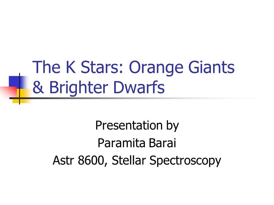 The K Stars: Orange Giants & Brighter Dwarfs Presentation by Paramita Barai Astr 8600, Stellar Spectroscopy