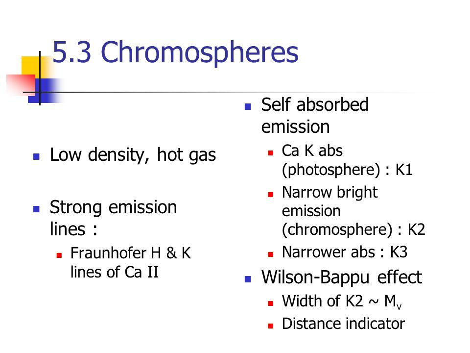 5.3 Chromospheres Low density, hot gas Strong emission lines : Fraunhofer H & K lines of Ca II Self absorbed emission Ca K abs (photosphere) : K1 Narrow bright emission (chromosphere) : K2 Narrower abs : K3 Wilson-Bappu effect Width of K2 ~ M v Distance indicator