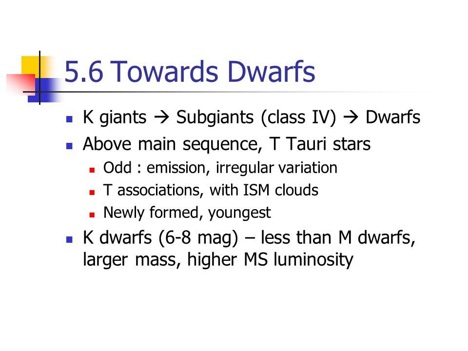 5.6Towards Dwarfs K giants  Subgiants (class IV)  Dwarfs Above main sequence, T Tauri stars Odd : emission, irregular variation T associations, with ISM clouds Newly formed, youngest K dwarfs (6-8 mag) – less than M dwarfs, larger mass, higher MS luminosity
