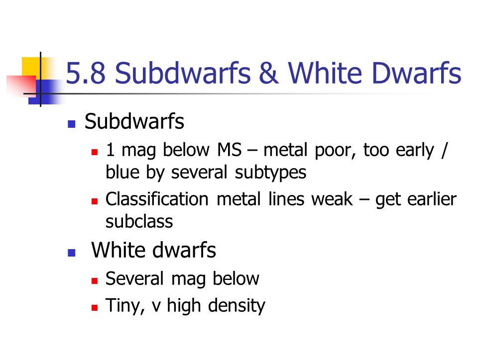 5.8 Subdwarfs & White Dwarfs Subdwarfs 1 mag below MS – metal poor, too early / blue by several subtypes Classification metal lines weak – get earlier subclass White dwarfs Several mag below Tiny, v high density