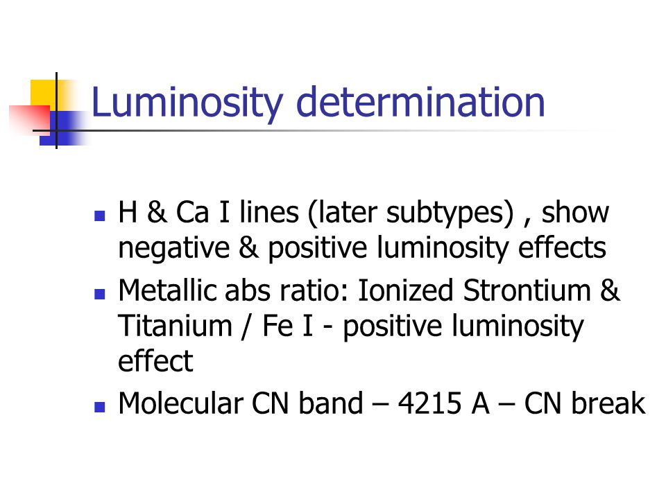 Luminosity determination H & Ca I lines (later subtypes), show negative & positive luminosity effects Metallic abs ratio: Ionized Strontium & Titanium / Fe I - positive luminosity effect Molecular CN band – 4215 A – CN break