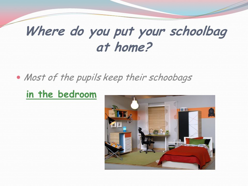 Where do you put your schoolbag at home Most of the pupils keep their schoobags in the bedroom