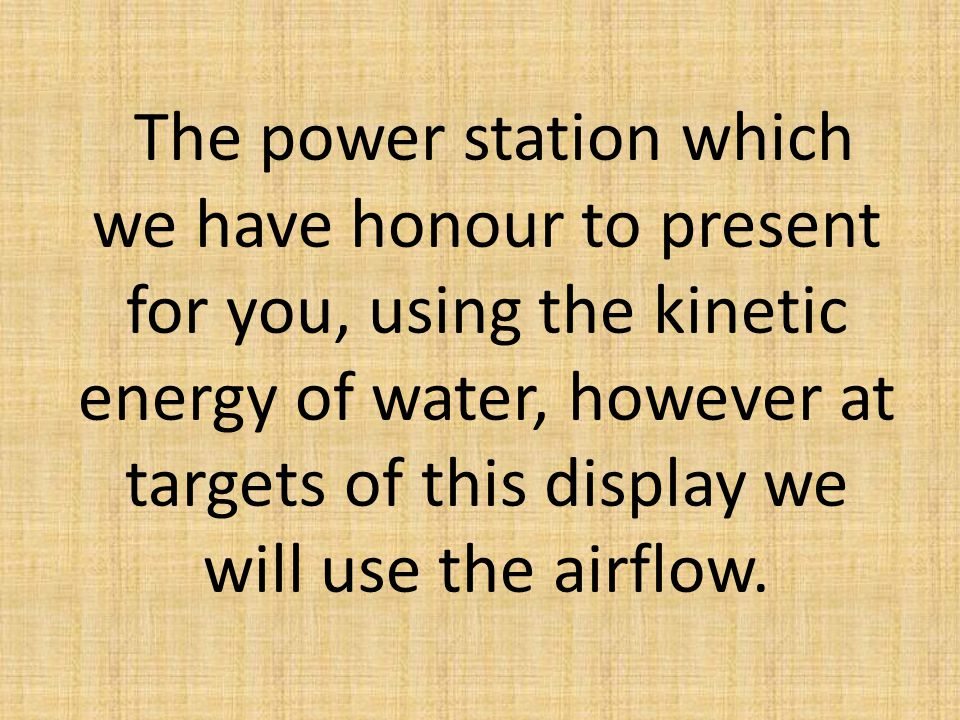 The power station which we have honour to present for you, using the kinetic energy of water, however at targets of this display we will use the airfl