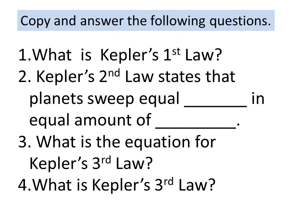 Copy and answer the following questions. 1.What is Kepler's 1 st Law? 2. Kepler's 2 nd Law states that planets sweep equal _______ in equal amount of