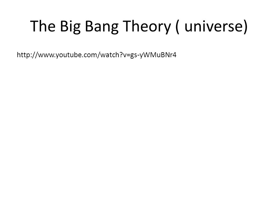The Big Bang Theory ( universe) http://www.youtube.com/watch?v=gs-yWMuBNr4