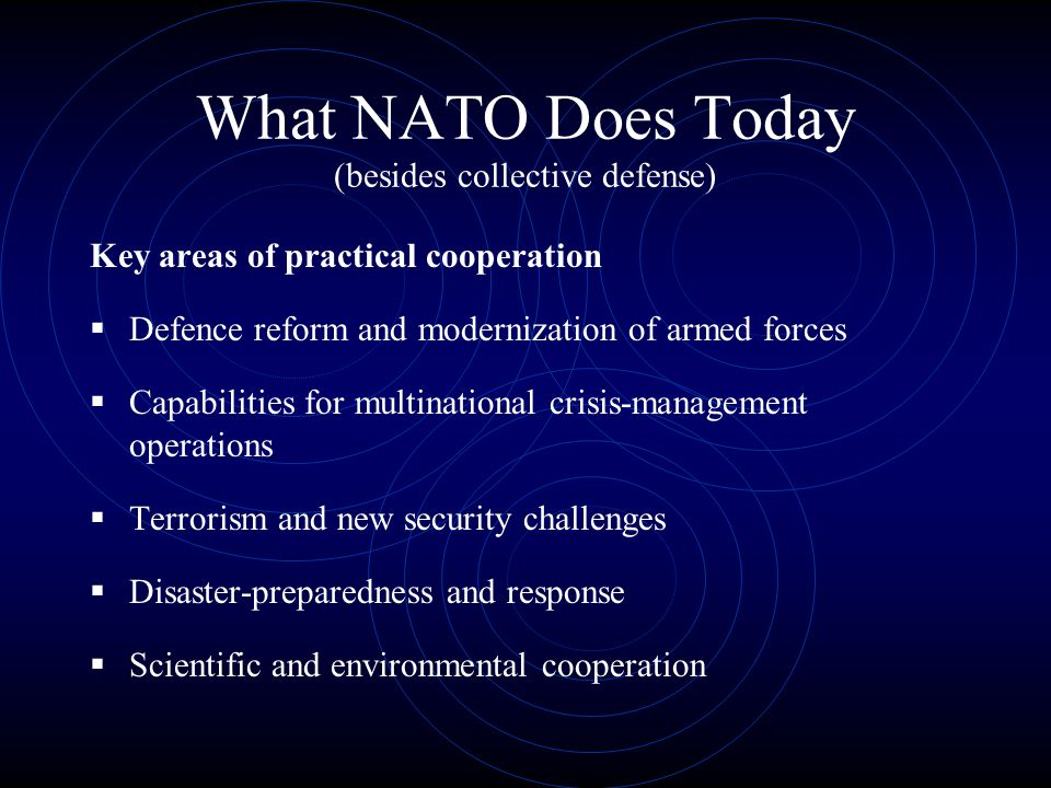 What NATO Does Today (besides collective defense) Key areas of practical cooperation  Defence reform and modernization of armed forces  Capabilities