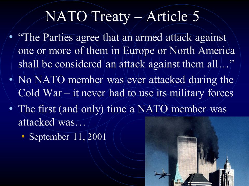 "NATO Treaty – Article 5 ""The Parties agree that an armed attack against one or more of them in Europe or North America shall be considered an attack a"