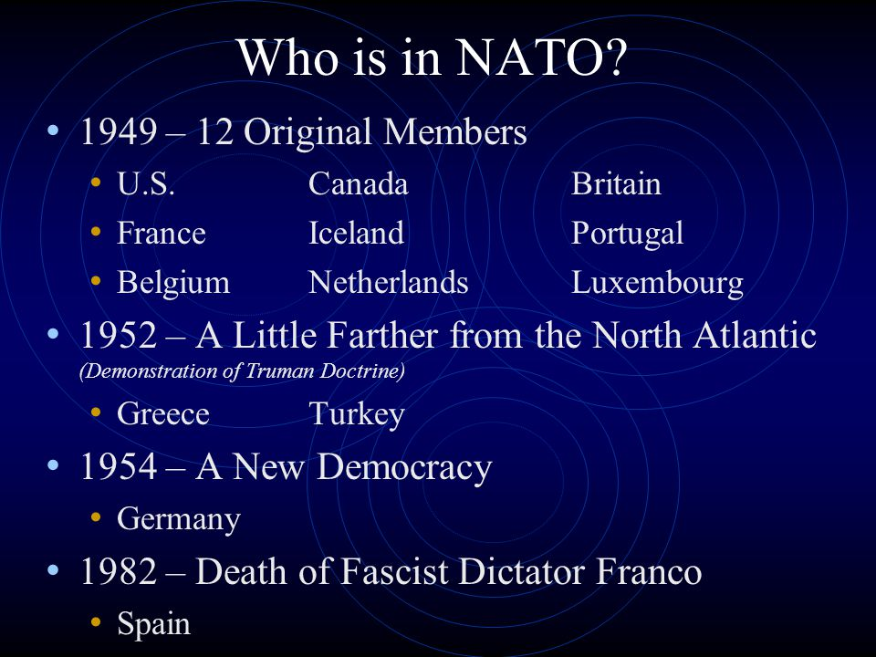 Who is in NATO? 1949 – 12 Original Members U.S.CanadaBritain FranceIcelandPortugal BelgiumNetherlandsLuxembourg 1952 – A Little Farther from the North