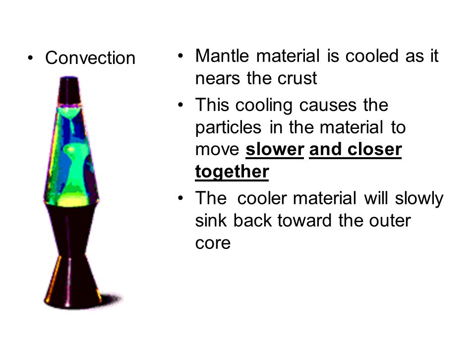 Convection Mantle material is cooled as it nears the crust This cooling causes the particles in the material to move slower and closer together The co