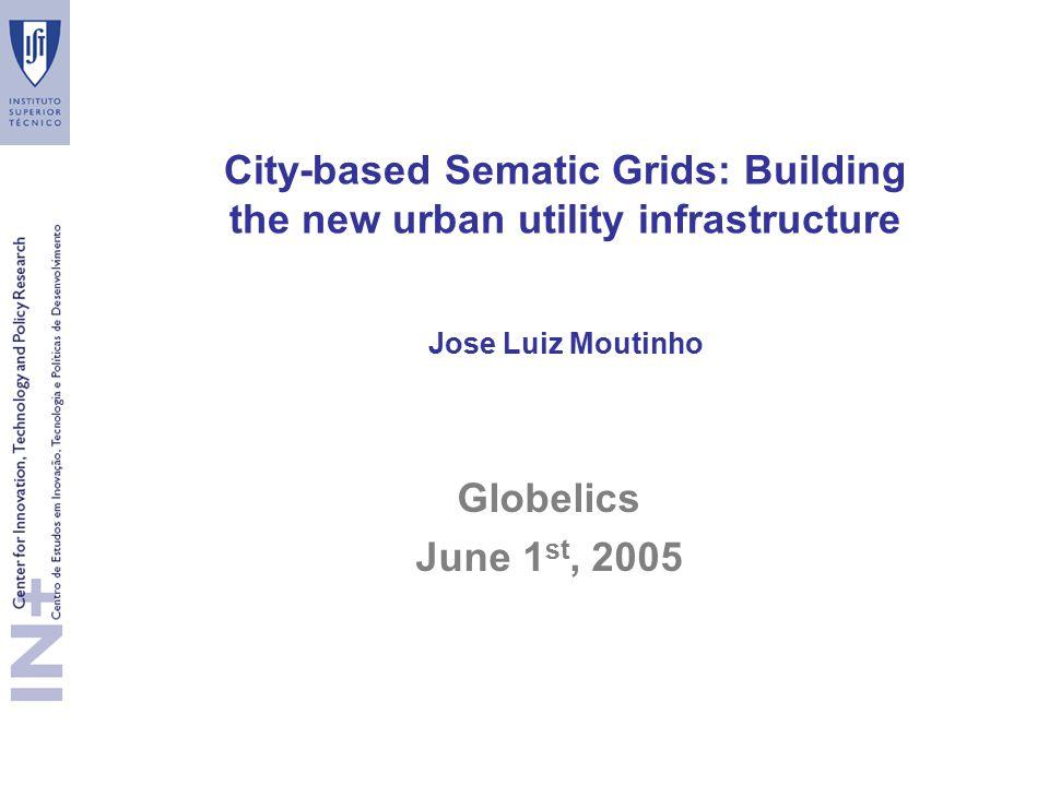 City-based Sematic Grids: Building the new urban utility infrastructure Jose Luiz Moutinho Globelics June 1 st, 2005