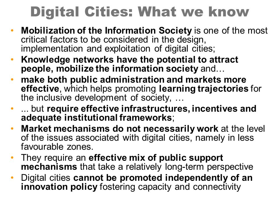 Digital Cities: What we know Mobilization of the Information Society is one of the most critical factors to be considered in the design, implementation and exploitation of digital cities; Knowledge networks have the potential to attract people, mobilize the information society and… make both public administration and markets more effective, which helps promoting learning trajectories for the inclusive development of society, …...