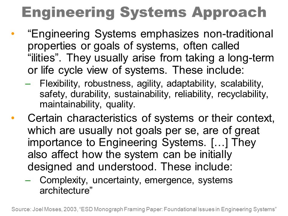 Engineering Systems Approach Engineering Systems emphasizes non-traditional properties or goals of systems, often called ilities .