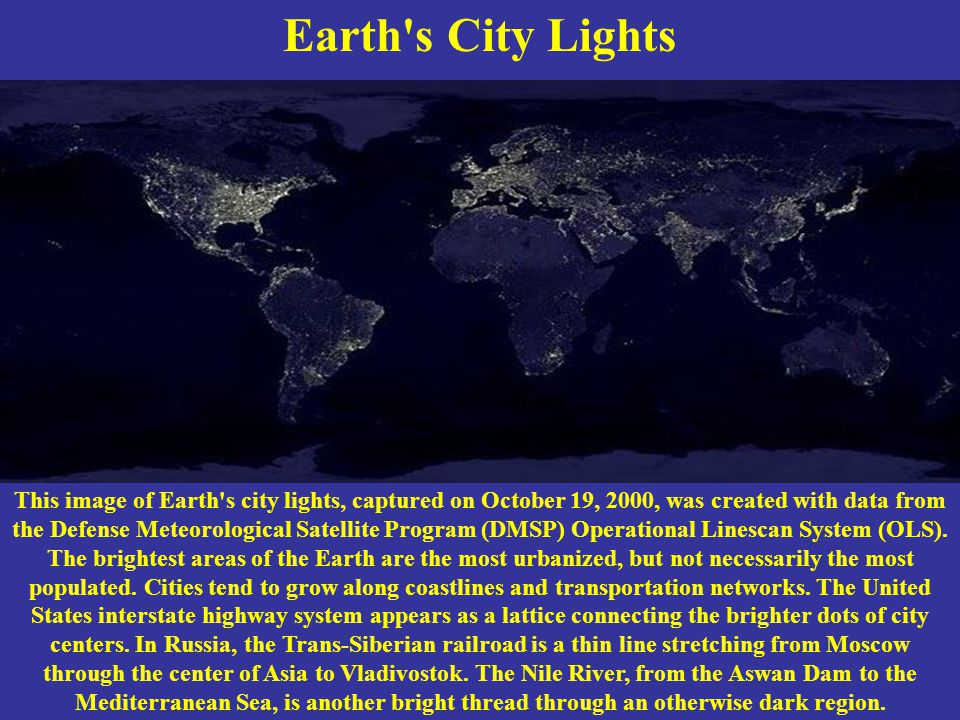 Earth s City Lights This image of Earth s city lights, captured on October 19, 2000, was created with data from the Defense Meteorological Satellite Program (DMSP) Operational Linescan System (OLS).