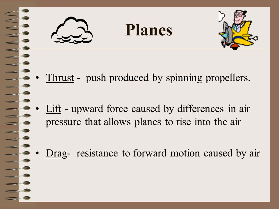 Planes Thrust - push produced by spinning propellers.