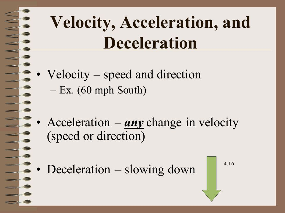 Velocity, Acceleration, and Deceleration Velocity – speed and direction –Ex.