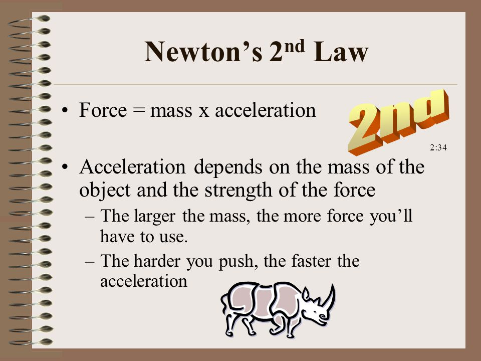 Newton's 2 nd Law Force = mass x acceleration Acceleration depends on the mass of the object and the strength of the force –The larger the mass, the more force you'll have to use.