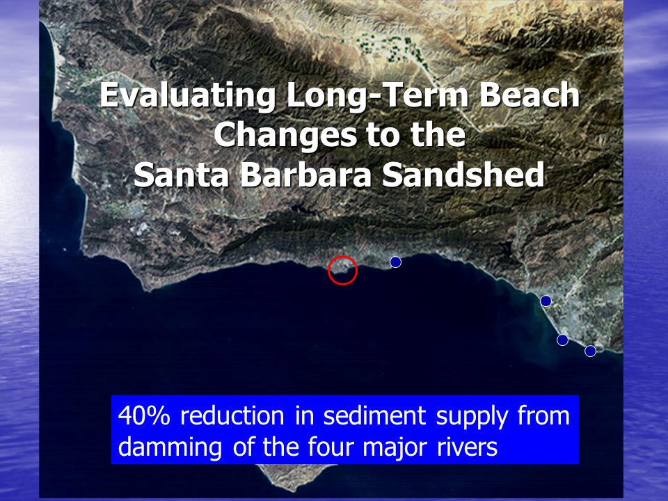 Evaluating Long-Term Beach Changes to the Santa Barbara Sandshed 40% reduction in sediment supply from damming of the four major rivers