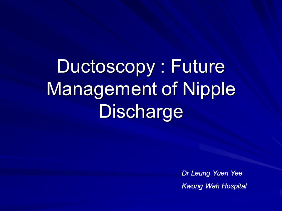 Ductoscopy : Future Management of Nipple Discharge Dr Leung Yuen Yee Kwong Wah Hospital