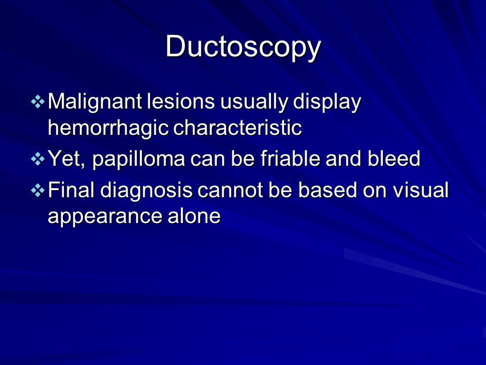 Ductoscopy  Malignant lesions usually display hemorrhagic characteristic  Yet, papilloma can be friable and bleed  Final diagnosis cannot be based on visual appearance alone