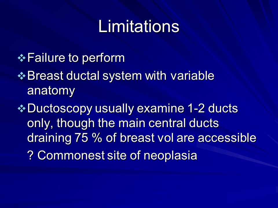 Limitations  Failure to perform  Breast ductal system with variable anatomy  Ductoscopy usually examine 1-2 ducts only, though the main central ducts draining 75 % of breast vol are accessible .