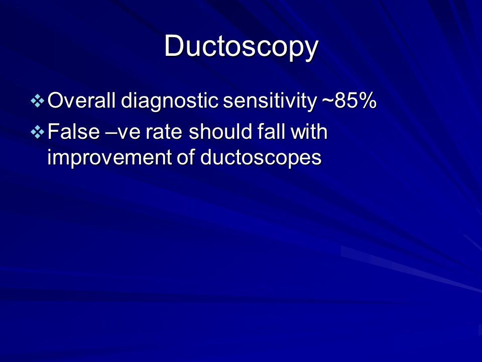 Ductoscopy  Overall diagnostic sensitivity ~85%  False –ve rate should fall with improvement of ductoscopes