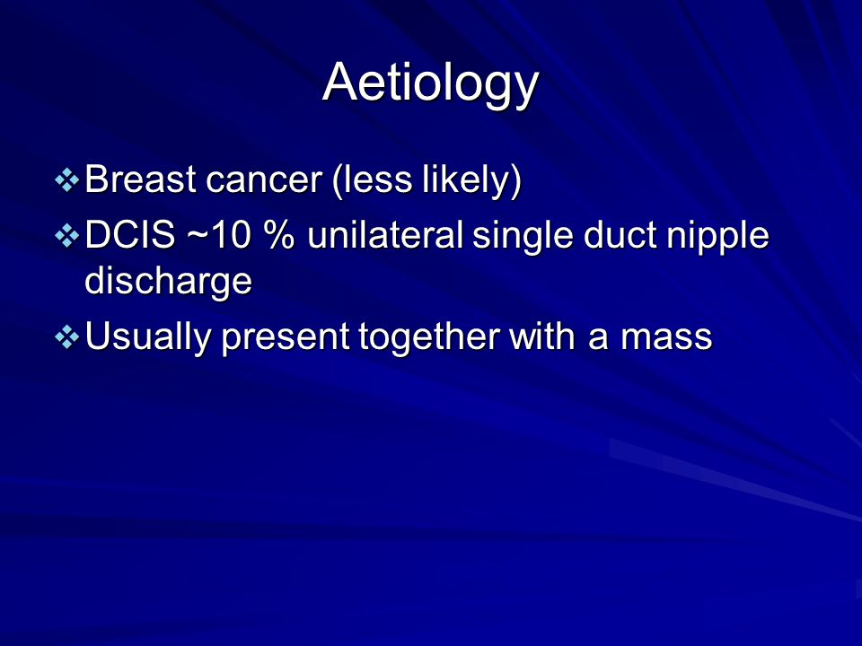 Aetiology  Breast cancer (less likely)  DCIS ~10 % unilateral single duct nipple discharge  Usually present together with a mass
