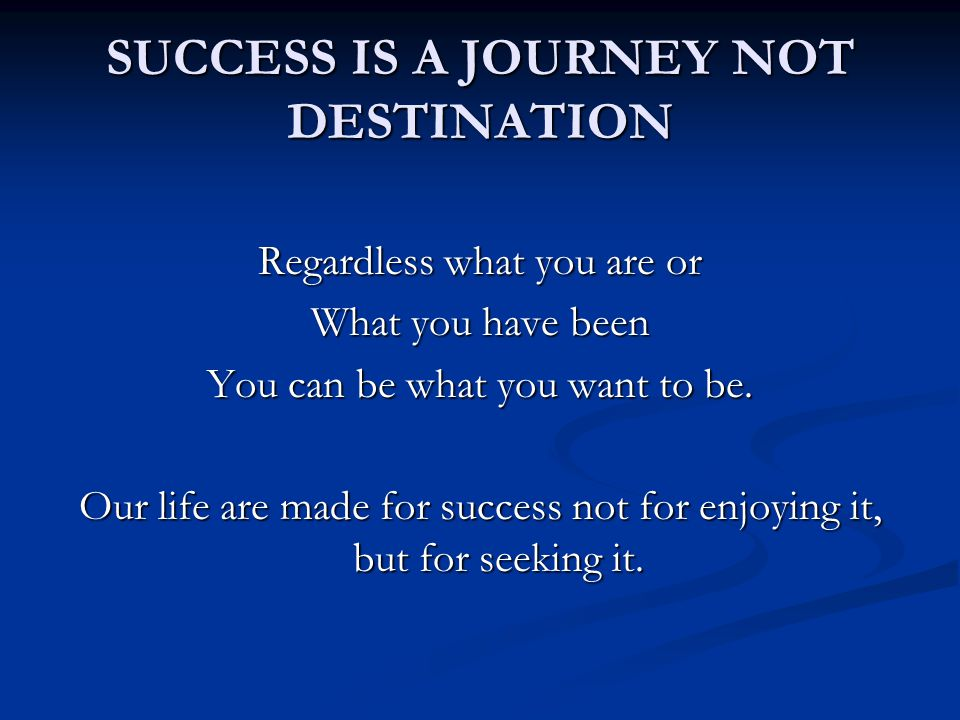 SUCCESS IS A JOURNEY NOT DESTINATION Regardless what you are or What you have been You can be what you want to be.