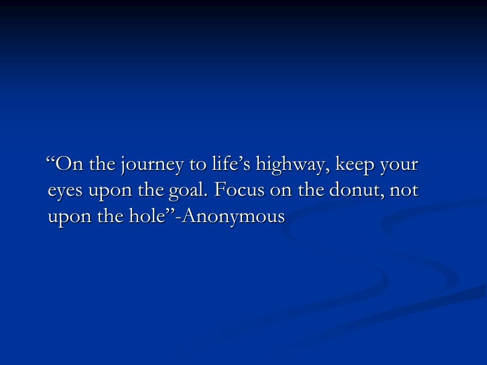 On the journey to life's highway, keep your eyes upon the goal.