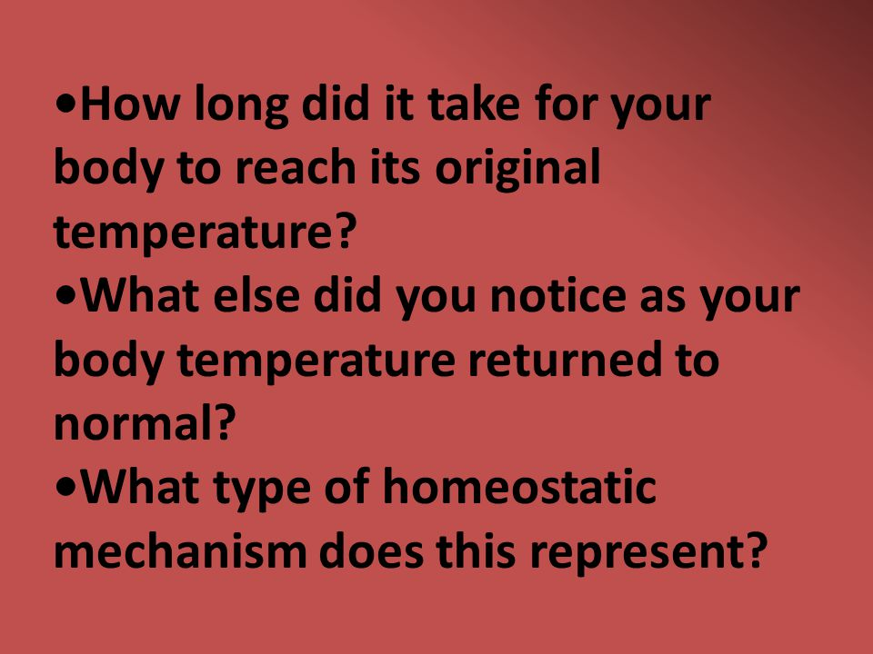 How long did it take for your body to reach its original temperature? What else did you notice as your body temperature returned to normal? What type