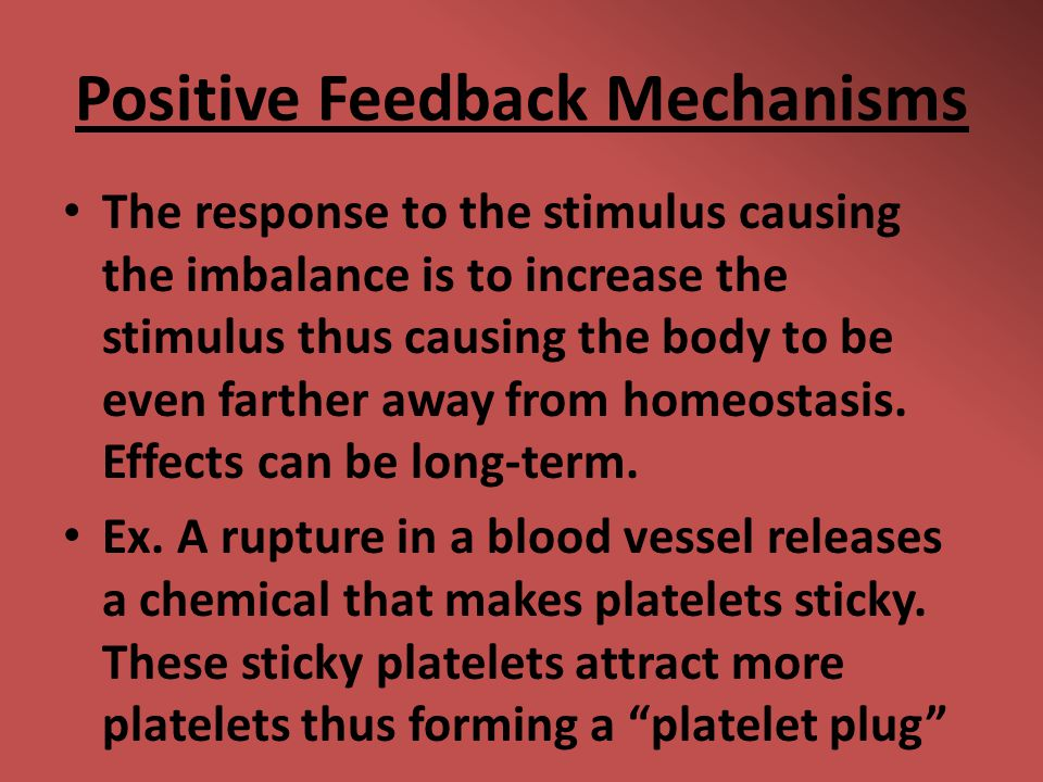 Positive Feedback Mechanisms The response to the stimulus causing the imbalance is to increase the stimulus thus causing the body to be even farther a