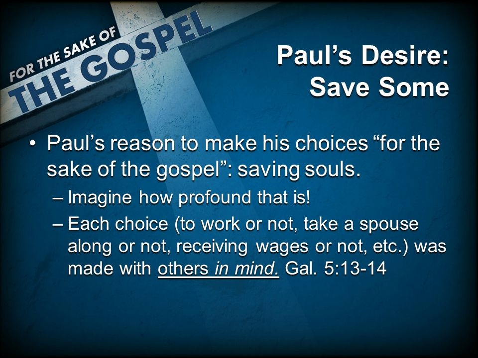 Paul's Desire: Save Some Paul's reason to make his choices for the sake of the gospel : saving souls.Paul's reason to make his choices for the sake of the gospel : saving souls.