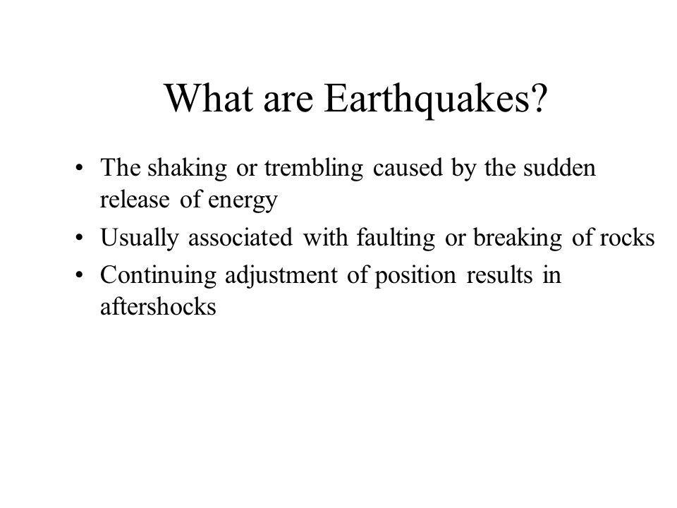 What are Earthquakes? The shaking or trembling caused by the sudden release of energy Usually associated with faulting or breaking of rocks Continuing