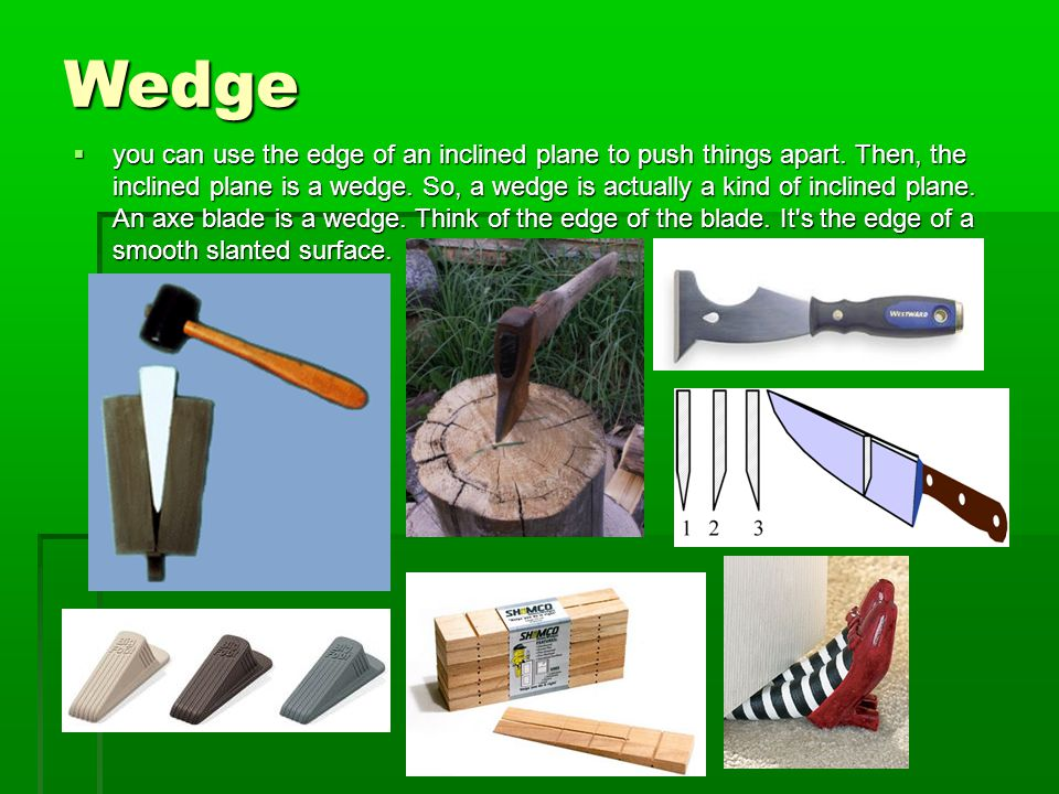 Wedge  you can use the edge of an inclined plane to push things apart.