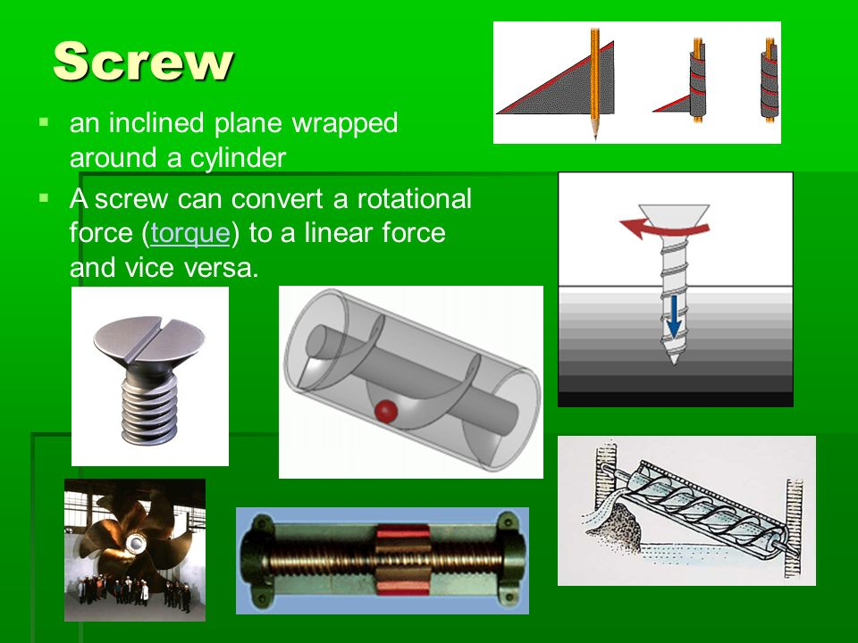 Screw  an inclined plane wrapped around a cylinder  A screw can convert a rotational force (torque) to a linear force and vice versa.torque