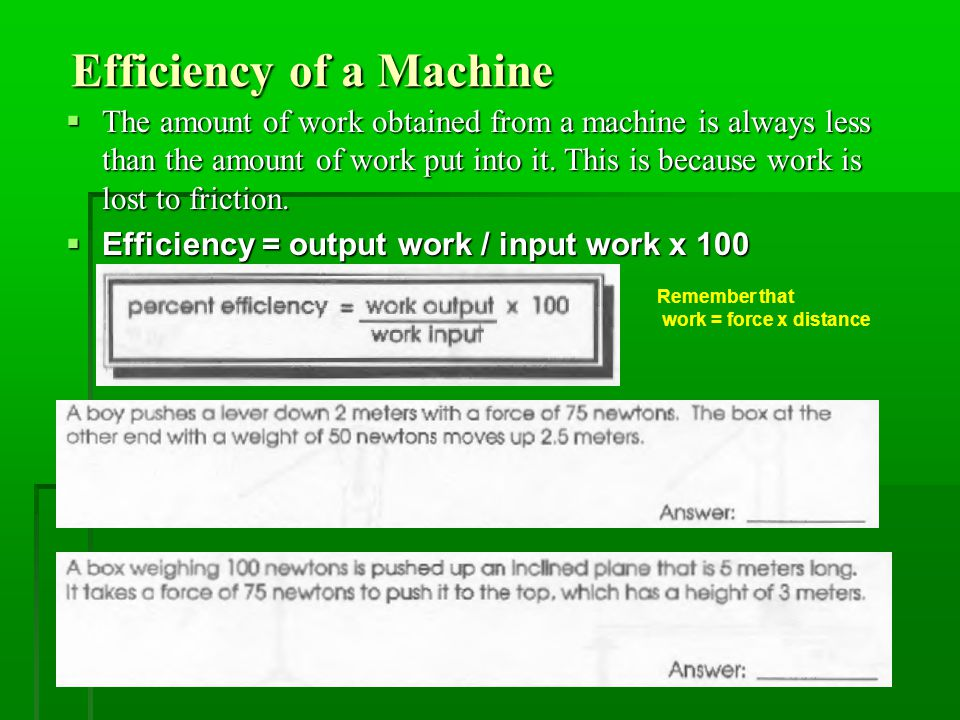 Efficiency of a Machine Efficiency of a Machine  The amount of work obtained from a machine is always less than the amount of work put into it.