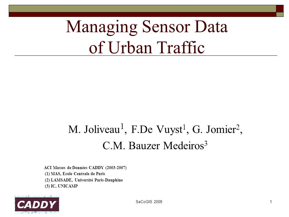 SeCoGIS 20081 Managing Sensor Data of Urban Traffic M. Joliveau 1, F.De Vuyst 1, G. Jomier 2, C.M. Bauzer Medeiros 3 ACI Masses de Données CADDY (2003