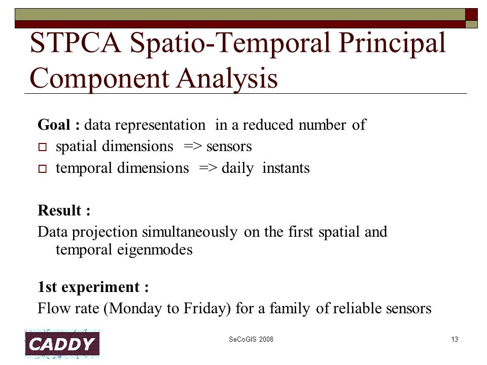SeCoGIS 200813 STPCA Spatio-Temporal Principal Component Analysis Goal : data representation in a reduced number of  spatial dimensions => sensors  temporal dimensions => daily instants Result : Data projection simultaneously on the first spatial and temporal eigenmodes 1st experiment : Flow rate (Monday to Friday) for a family of reliable sensors