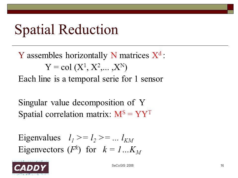 SeCoGIS 200816 Spatial Reduction Y assembles horizontally N matrices X d : Y = col (X 1, X 2,...,X N ) Each line is a temporal serie for 1 sensor Singular value decomposition of Y Spatial correlation matrix: M S = YY T Eigenvalues l 1 >= l 2 >=...