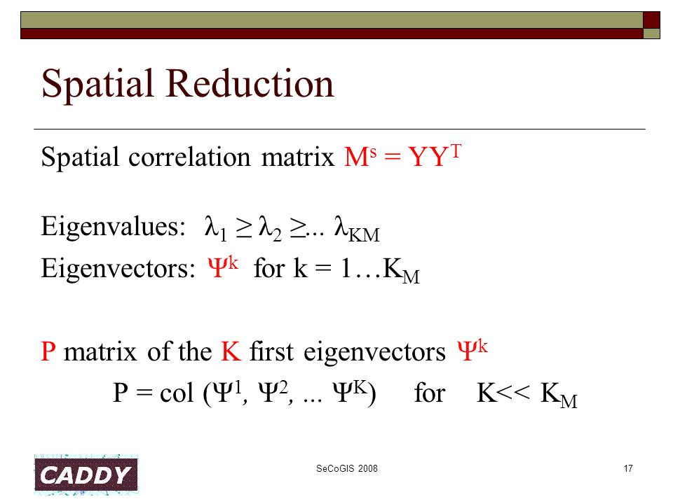 SeCoGIS 200817 Spatial Reduction Spatial correlation matrix M s = YY T Eigenvalues: λ 1 ≥ λ 2 ≥... λ KM Eigenvectors: Ψ k for k = 1…K M P matrix of th