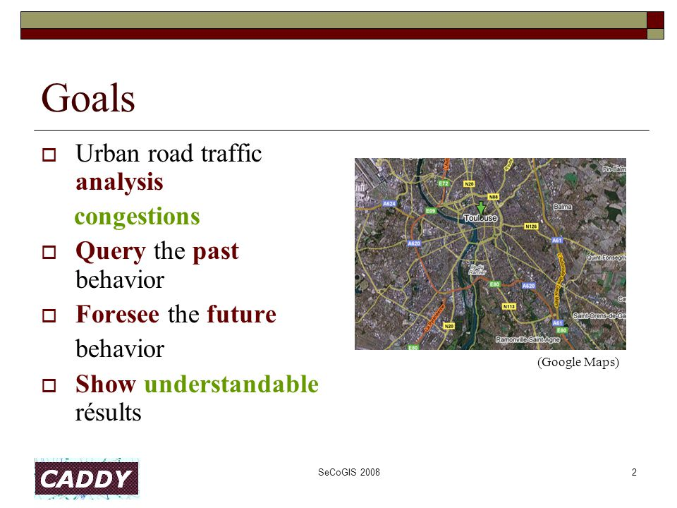SeCoGIS 20082 Goals  Urban road traffic analysis congestions  Query the past behavior  Foresee the future behavior  Show understandable résults (Google Maps)