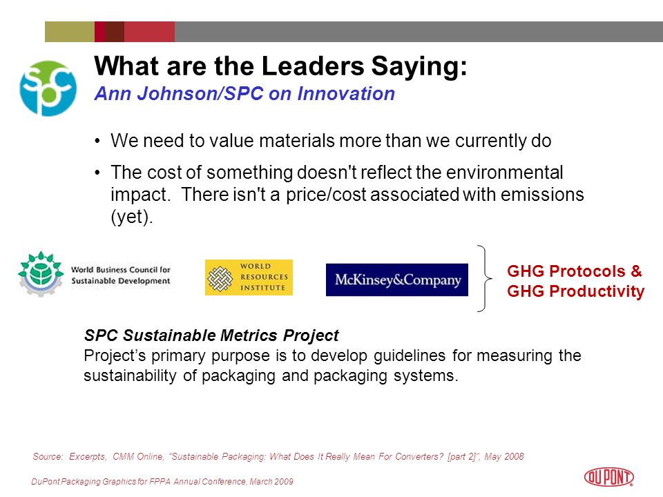 DuPont Packaging Graphics for FPPA Annual Conference, March 2009 What are the Leaders Saying: Ann Johnson/SPC on Innovation We need to value materials more than we currently do The cost of something doesn t reflect the environmental impact.