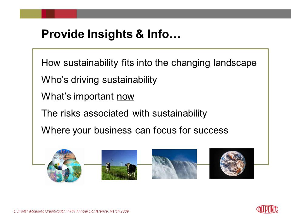 DuPont Packaging Graphics for FPPA Annual Conference, March 2009 Provide Insights & Info… How sustainability fits into the changing landscape Who's driving sustainability What's important now The risks associated with sustainability Where your business can focus for success