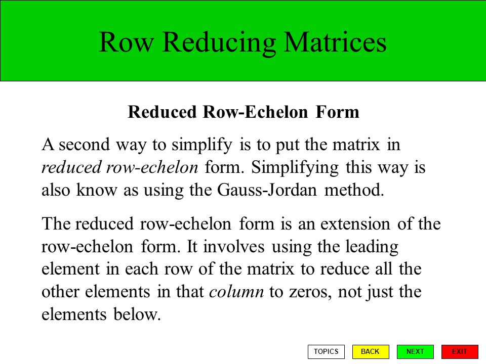 Row Reducing Matrices A second way to simplify is to put the matrix in reduced row-echelon form.