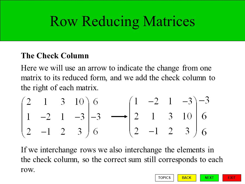 Row Reducing Matrices The Check Column Here we will use an arrow to indicate the change from one matrix to its reduced form, and we add the check column to the right of each matrix.