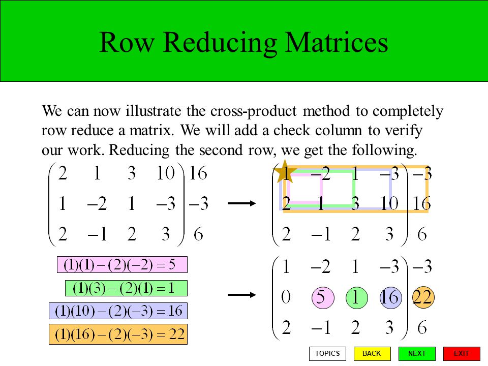 Row Reducing Matrices We can now illustrate the cross-product method to completely row reduce a matrix.